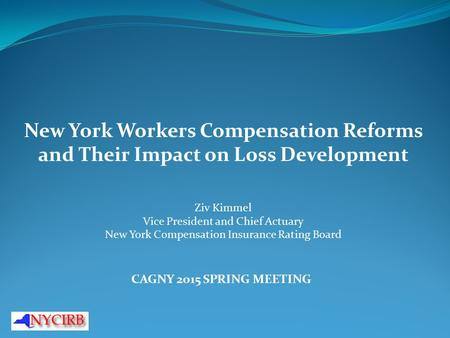 New York Workers Compensation Reforms and Their Impact on Loss Development Ziv Kimmel Vice President and Chief Actuary New York Compensation Insurance.