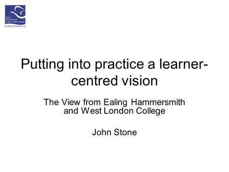 Putting into practice a learner- centred vision The View from Ealing Hammersmith and West London College John Stone.