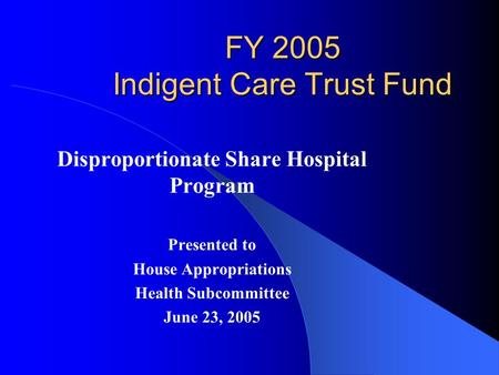 FY 2005 Indigent Care Trust Fund Disproportionate Share Hospital Program Presented to House Appropriations Health Subcommittee June 23, 2005.