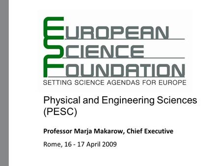 Physical and Engineering Sciences (PESC) Professor Marja Makarow, Chief Executive Rome, 16 - 17 April 2009.