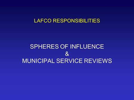 LAFCO RESPONSIBILITIES SPHERES OF INFLUENCE & MUNICIPAL SERVICE REVIEWS.