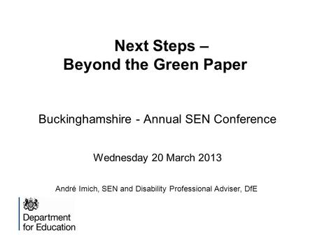 Next Steps – Beyond the Green Paper Buckinghamshire - Annual SEN Conference Wednesday 20 March 2013 André Imich, SEN and Disability Professional Adviser,