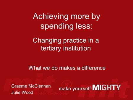 Achieving more by spending less: Changing practice in a tertiary institution What we do makes a difference Graeme McClennan Julie Wood.