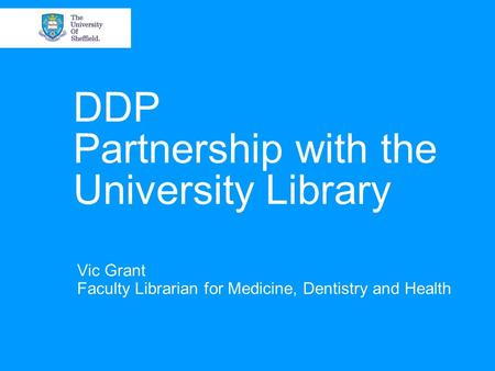 DDP Partnership with the University Library Vic Grant Faculty Librarian for Medicine, Dentistry and Health.