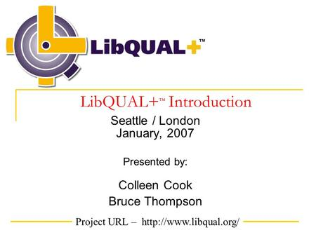 Project URL –  TM LibQUAL+ ™ Introduction Seattle / London January, 2007 Presented by: Colleen Cook Bruce Thompson.