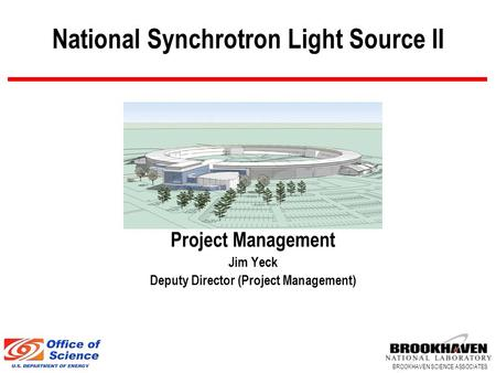 BROOKHAVEN SCIENCE ASSOCIATES National Synchrotron Light Source II Project Management Jim Yeck Deputy Director (Project Management)