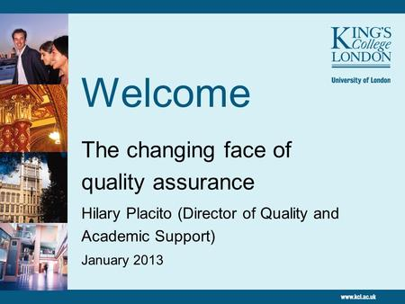 Welcome The changing face of quality assurance Hilary Placito (Director of Quality and Academic Support) January 2013.