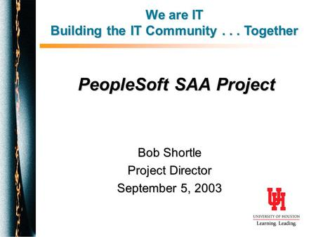 PeopleSoft SAA Project Bob Shortle Project Director September 5, 2003 We are IT Building the IT Community... Together.