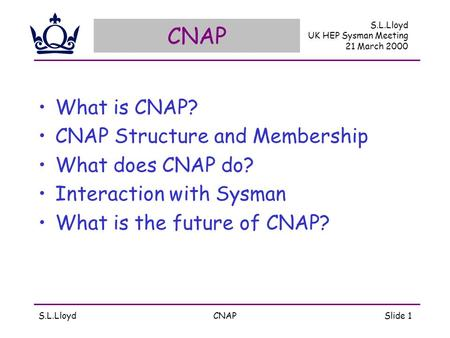 S.L.LloydCNAPSlide 1 CNAP What is CNAP? CNAP Structure and Membership What does CNAP do? Interaction with Sysman What is the future of CNAP? S.L.Lloyd.