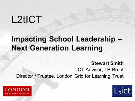 L2tICT Impacting School Leadership – Next Generation Learning Stewart Smith ICT Advisor, LB Brent Director / Trustee, London Grid for Learning Trust.