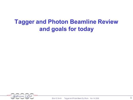 Elton S. Smith Tagger and Photon Beam Dry Runs Nov 14, 2005 1 Tagger and Photon Beamline Review and goals for today.