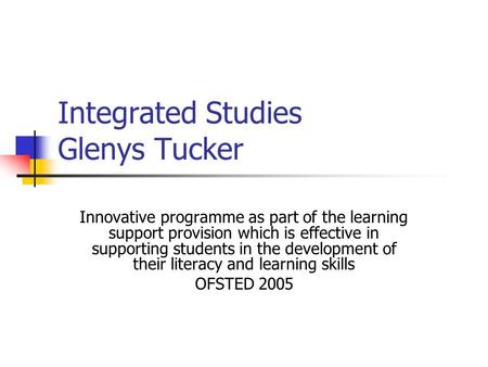 Integrated Studies Glenys Tucker Innovative programme as part of the learning support provision which is effective in supporting students in the development.