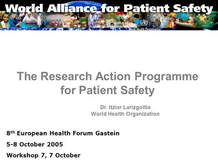 The Research Action Programme for Patient Safety 8 th European Health Forum Gastein 5-8 October 2005 Workshop 7, 7 October Dr. Itziar Larizgoitia World.
