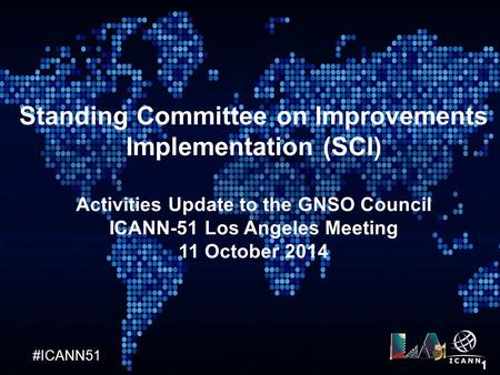 #ICANN51 1 Standing Committee on Improvements Implementation (SCI) Activities Update to the GNSO Council ICANN-51 Los Angeles Meeting 11 October 2014.