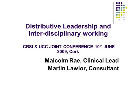 Malcolm Rae, Clinical Lead Martin Lawlor, Consultant Distributive Leadership and Inter-disciplinary working CRSI & UCC JOINT CONFERENCE 10 th JUNE 2009,