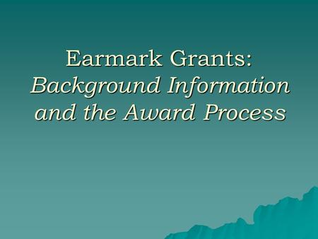 Earmark Grants: Background Information and the Award Process.