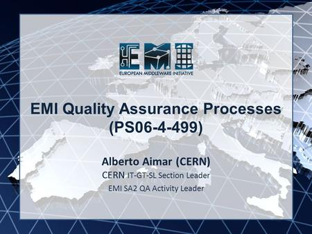 EMI INFSO-RI-261611 EMI Quality Assurance Processes (PS06-4-499) Alberto Aimar (CERN) CERN IT-GT-SL Section Leader EMI SA2 QA Activity Leader.