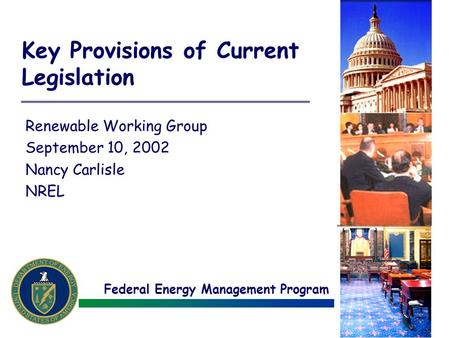 Federal Energy Management Program Key Provisions of Current Legislation Renewable Working Group September 10, 2002 Nancy Carlisle NREL.