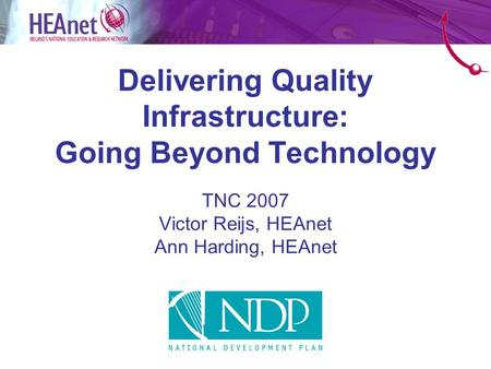 Delivering Quality Infrastructure: Going Beyond Technology TNC 2007 Victor Reijs, HEAnet Ann Harding, HEAnet.