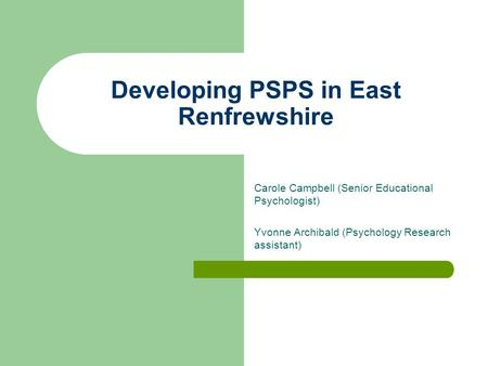 Developing PSPS in East Renfrewshire Carole Campbell (Senior Educational Psychologist) Yvonne Archibald (Psychology Research assistant)