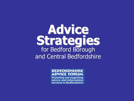 Advice Strategies Advice Strategies for Bedford Borough and Central Bedfordshire.