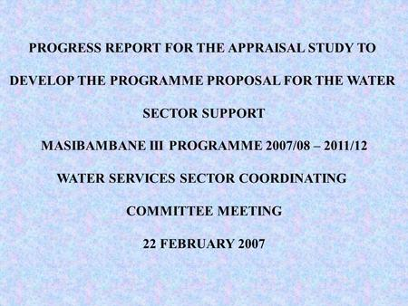 PROGRESS REPORT FOR THE APPRAISAL STUDY TO DEVELOP THE PROGRAMME PROPOSAL FOR THE WATER SECTOR SUPPORT MASIBAMBANE III PROGRAMME 2007/08 – 2011/12 WATER.