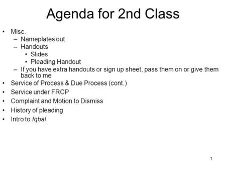 1 Agenda for 2nd Class Misc. –Nameplates out –Handouts Slides Pleading Handout –If you have extra handouts or sign up sheet, pass them on or give them.