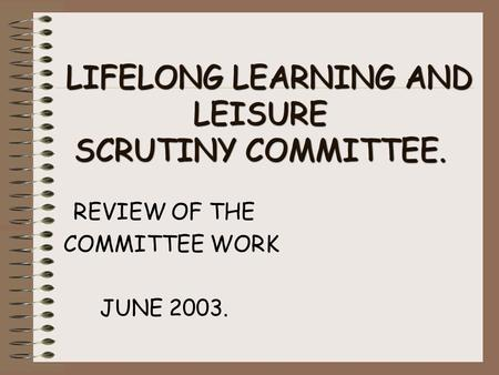 LIFELONG LEARNING AND LEISURE SCRUTINY COMMITTEE. LIFELONG LEARNING AND LEISURE SCRUTINY COMMITTEE. REVIEW OF THE COMMITTEE WORK JUNE 2003.