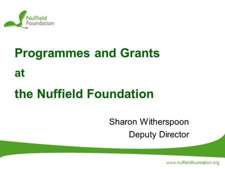 Www.nuffieldfoundation.org Programmes and Grants at the Nuffield Foundation Sharon Witherspoon Deputy Director.