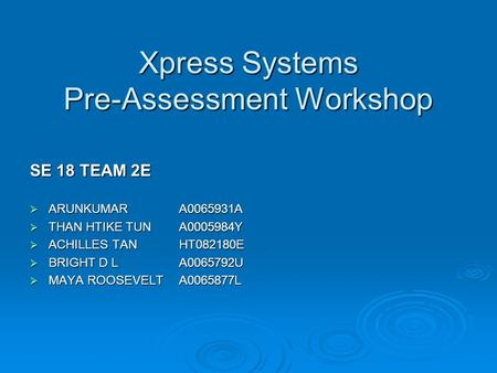 Xpress Systems Pre-Assessment Workshop SE 18 TEAM 2E  ARUNKUMAR A0065931A  THAN HTIKE TUN A0005984Y  ACHILLES TANHT082180E  BRIGHT D LA0065792U  MAYA.