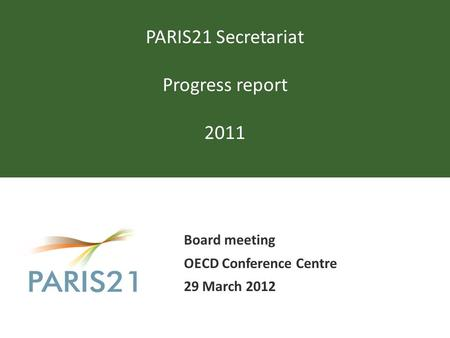 PARIS21 Secretariat Progress report 2011 Board meeting OECD Conference Centre 29 March 2012.