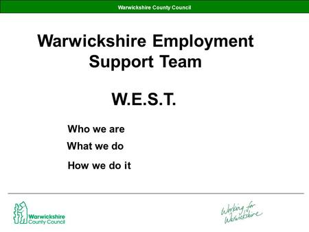 Warwickshire County Council Warwickshire Employment Support Team W.E.S.T. What we do Who we are How we do it.