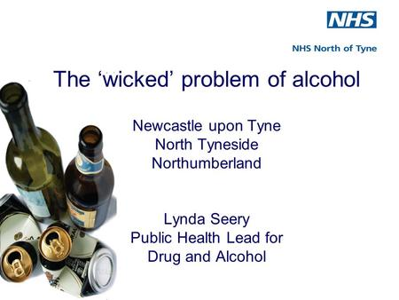 The 'wicked' problem of alcohol Newcastle upon Tyne North Tyneside Northumberland Lynda Seery Public Health Lead for Drug and Alcohol.
