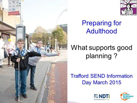 Preparing for Adulthood What supports good planning ? Trafford SEND Information Day March 2015.
