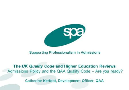The UK Quality Code and Higher Education Reviews Admissions Policy and the QAA Quality Code – Are you ready? Catherine Kerfoot, Development Officer, QAA.