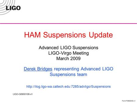 LIGO-G0900106-v1 Form F0900040-v1 HAM Suspensions Update Advanced LIGO Suspensions LIGO-Virgo Meeting March 2009 Derek Bridges representing Advanced LIGO.