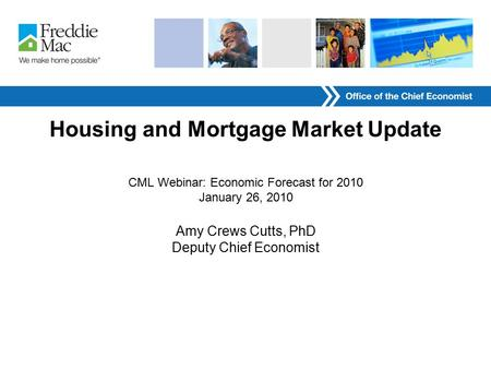 Housing and Mortgage Market Update CML Webinar: Economic Forecast for 2010 January 26, 2010 Amy Crews Cutts, PhD Deputy Chief Economist.