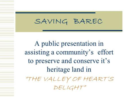 "SAVING BAREC A public presentation in assisting a community's effort to preserve and conserve it's heritage land in ""THE VALLEY OF HEART'S DELIGHT"""