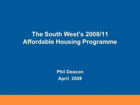 The South West's 2008/11 Affordable Housing Programme Phil Deacon April 2008.