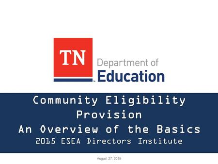 Community Eligibility Provision An Overview of the Basics 2015 ESEA Directors Institute August 27, 2015.