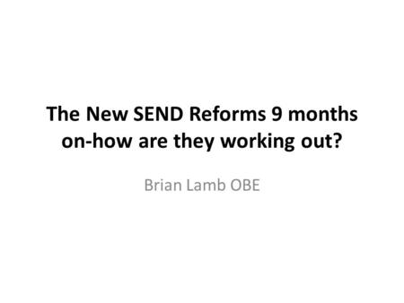 The New SEND Reforms 9 months on-how are they working out? Brian Lamb OBE.