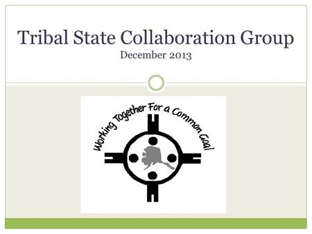 Tribal State Collaboration Group December 2013. Alaska.