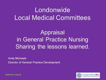 Londonwide Local Medical Committees Appraisal in General Practice Nursing Sharing the lessons learned. Andy Michaels Director of General Practice Development.
