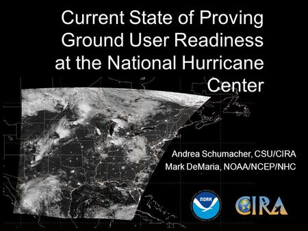 Current State of Proving Ground User Readiness at the National Hurricane Center Andrea Schumacher, CSU/CIRA Mark DeMaria, NOAA/NCEP/NHC.