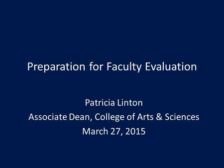 Preparation for Faculty Evaluation Patricia Linton Associate Dean, College of Arts & Sciences March 27, 2015.