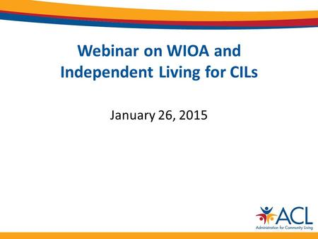 Webinar on WIOA and Independent Living for CILs January 26, 2015.