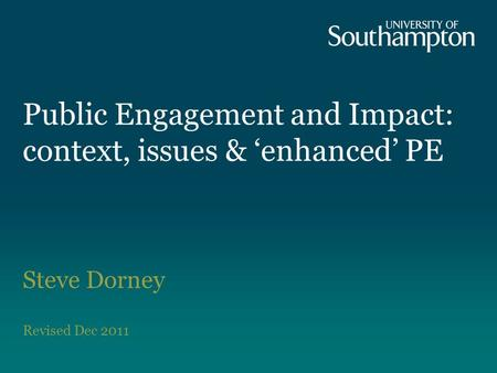 Public Engagement and Impact: context, issues & 'enhanced' PE Steve Dorney Revised Dec 2011.