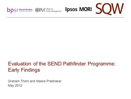 Evaluation of the SEND Pathfinder Programme: Early Findings Graham Thom and Meera Prabhakar May 2012.