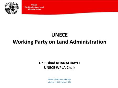 UNECE Working Party on Land Administration UNECE Working Party on Land Administration Dr. Elshad KHANALIBAYLI UNECE WPLA Chair UNECE WPLA workshop Vienna,