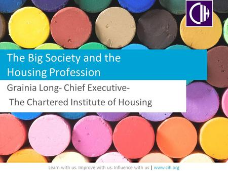 Learn with us. Improve with us. Influence with us | www.cih.org The Big Society and the Housing Profession Grainia Long- Chief Executive- The Chartered.